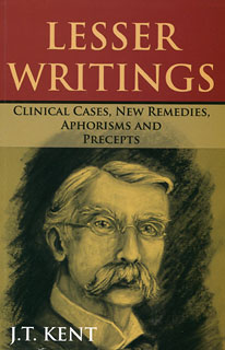 James Tyler Kent: Lesser Writings, Clinical Cases, New Remedies, Aphorisms and Precepts