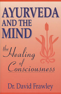 Ayurveda and the Mind - The Healing of Consciousness, David Frawley