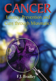 Cancer - Latency Prevention and Cure through Miasmatics, F. J. Bradley
