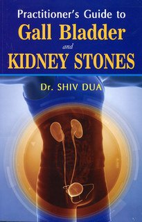 Practioner's Guide to Gall Bladder- and Kidney Stones, Shiv Dua