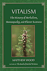 Vitalism The History of Herbalism, Homeopathy and Flower Essences, Matthew Wood